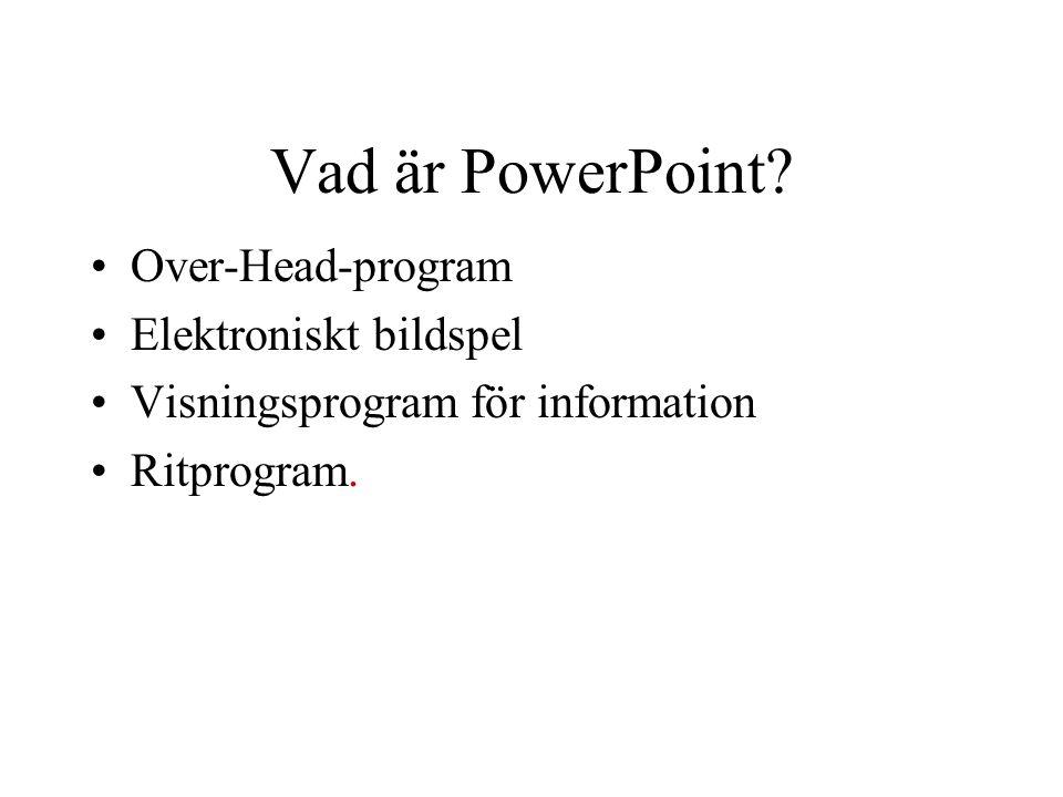 Vad är PowerPoint? •Over-Head-program •Elektroniskt bildspel •Visningsprogram för information •Ritprogram.