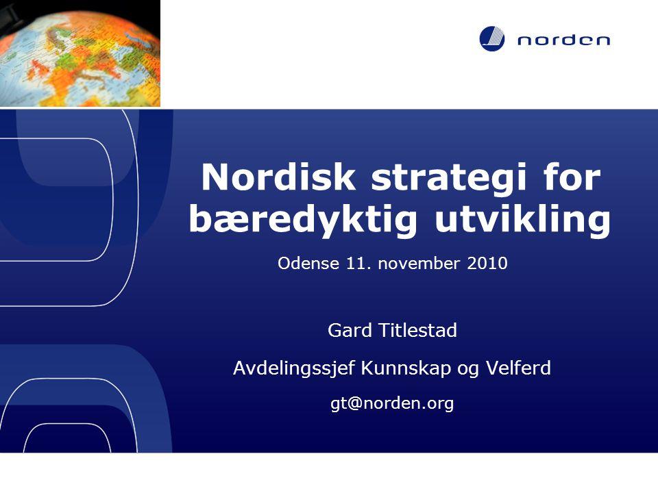 Nordisk strategi for bæredyktig utvikling Odense 11. november 2010 Gard Titlestad Avdelingssjef Kunnskap og Velferd gt@norden.org