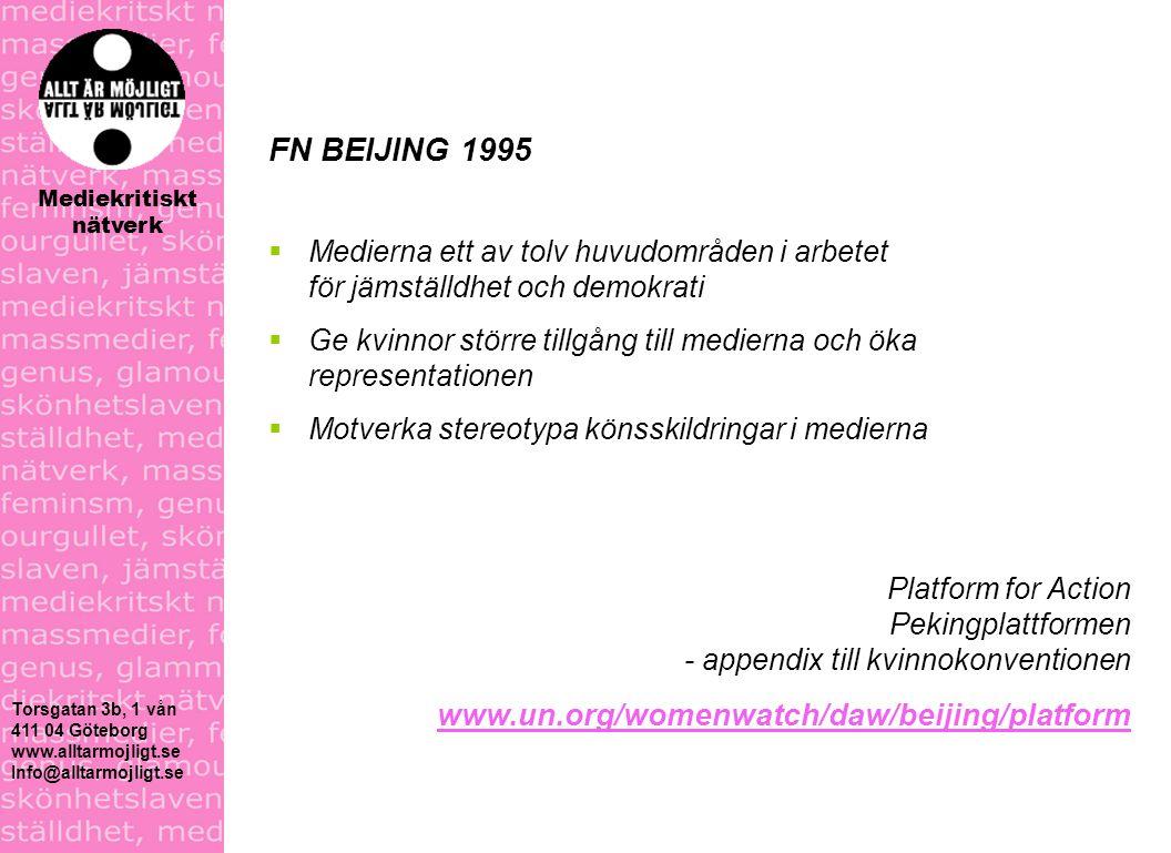 FN BEIJING 1995  Medierna ett av tolv huvudområden i arbetet för jämställdhet och demokrati  Ge kvinnor större tillgång till medierna och öka representationen  Motverka stereotypa könsskildringar i medierna Platform for Action Pekingplattformen - appendix till kvinnokonventionen www.un.org/womenwatch/daw/beijing/platform Torsgatan 3b, 1 vån 411 04 Göteborg www.alltarmojligt.se Info@alltarmojligt.se Mediekritiskt nätverk