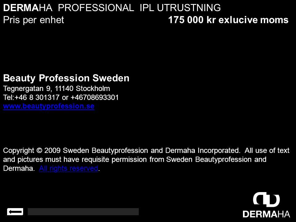 DERMAHA PROFESSIONAL IPL UTRUSTNING Pris per enhet 175 000 kr exlucive moms Beauty Profession Sweden Tegnergatan 9, 11140 Stockholm Tel:+46 8 301317 o