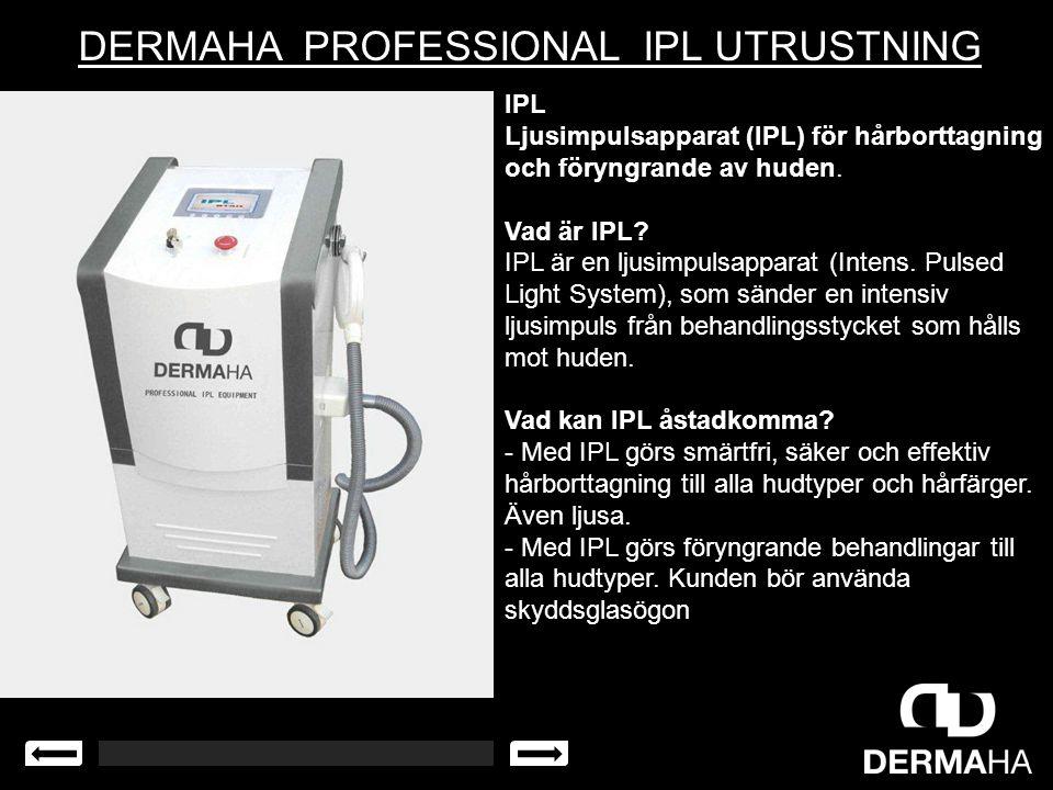 DERMAHA PROFESSIONAL IPL UTRUSTNING IPL Ljusimpulsapparat (IPL) för hårborttagning och föryngrande av huden. Vad är IPL? IPL är en ljusimpulsapparat (