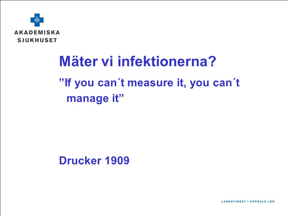 "Mäter vi infektionerna? ""If you can´t measure it, you can´t manage it"" Drucker 1909"