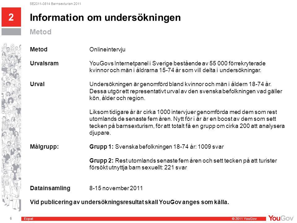 Ecpat © 2011 YouGov 6 SE2011-0814 Barnsexturism 2011 Information om undersökningen Metod MetodOnlineintervju UrvalsramYouGovs Internetpanel i Sverige bestående av 55 000 förrekryterade kvinnor och män i åldrarna 15-74 år som vill delta i undersökningar.