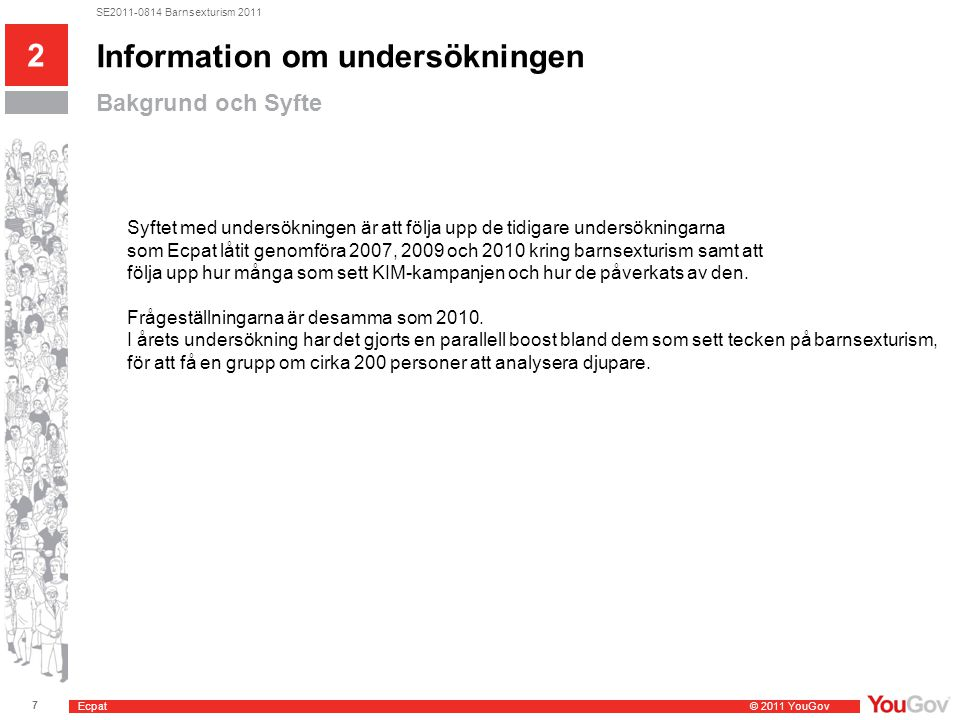 Ecpat © 2011 YouGov 7 SE2011-0814 Barnsexturism 2011 Information om undersökningen Bakgrund och Syfte 2 Syftet med undersökningen är att följa upp de