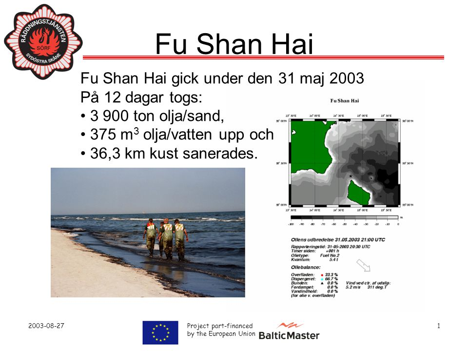 2003-08-27 Project part-financed by the European Union 1 Fu Shan Hai Fu Shan Hai gick under den 31 maj 2003 På 12 dagar togs: • 3 900 ton olja/sand, • 375 m 3 olja/vatten upp och • 36,3 km kust sanerades.