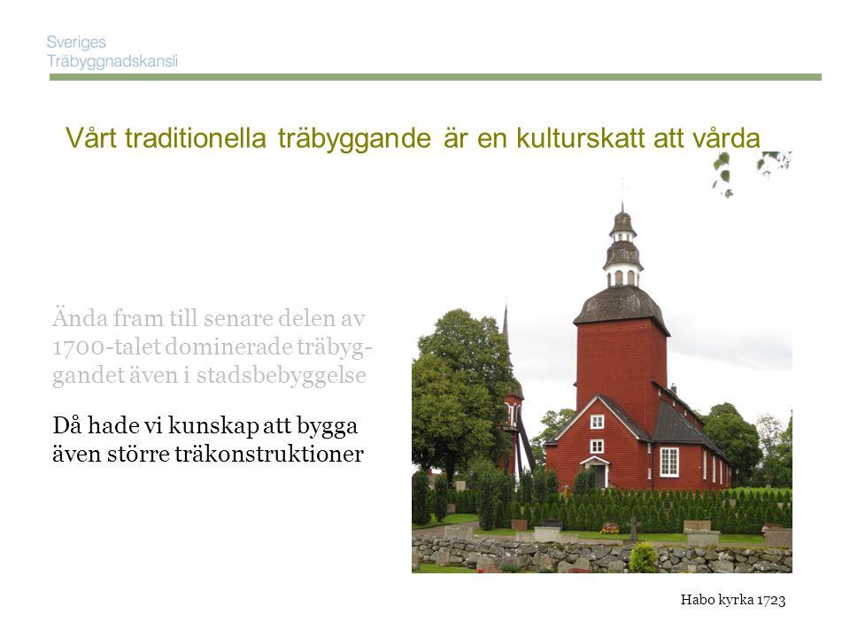 Ända fram till senare delen av 1700-talet dominerade träbyg- gandet även i stadsbebyggelse Vårt traditionella träbyggande är en kulturskatt att vårda Då hade vi kunskap att bygga även större träkonstruktioner …och med inredningen av Stockholms slott utvecklades också ett nationellt finsnickeri … Habo kyrka 1723