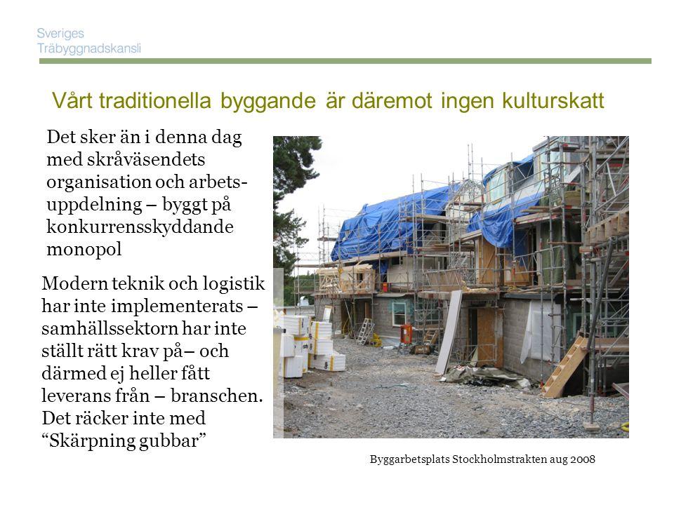 Byggarbetsplats Stockholmstrakten aug 2008 Vårt traditionella byggande är däremot ingen kulturskatt Det sker än i denna dag med skråväsendets organisation och arbets- uppdelning – byggt på konkurrensskyddande monopol Modern teknik och logistik har inte implementerats – samhällssektorn har inte ställt rätt krav på– och därmed ej heller fått leverans från – branschen.