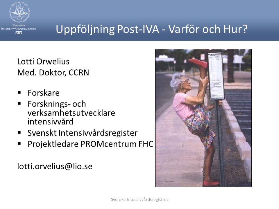 Svenska Intensivvårdsregistret Uppföljning Post-IVA - Varför och Hur? Lotti Orwelius Med. Doktor, CCRN  Forskare  Forsknings- och verksamhetsutveckl