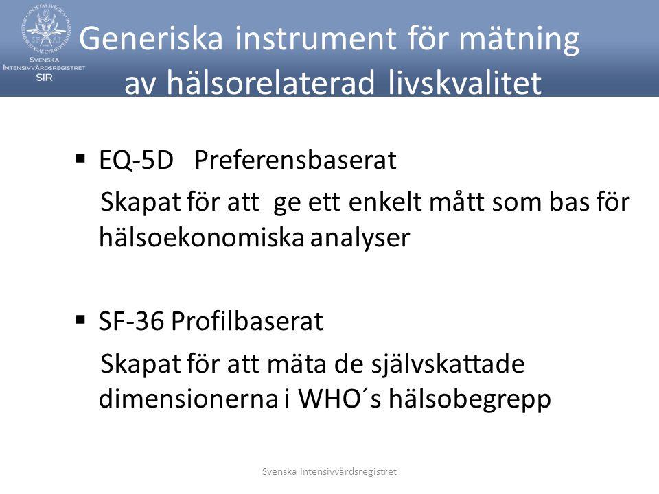 Svenska Intensivvårdsregistret Generiska instrument för mätning av hälsorelaterad livskvalitet  EQ-5D Preferensbaserat Skapat för att ge ett enkelt mått som bas för hälsoekonomiska analyser  SF-36 Profilbaserat Skapat för att mäta de självskattade dimensionerna i WHO´s hälsobegrepp