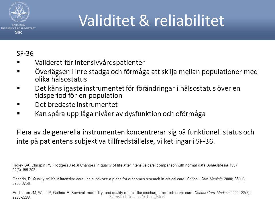 Svenska Intensivvårdsregistret Validitet & reliabilitet SF-36  Validerat för intensivvårdspatienter  Överlägsen i inre stadga och förmåga att skilja mellan populationer med olika hälsostatus  Det känsligaste instrumentet för förändringar i hälsostatus över en tidsperiod för en population  Det bredaste instrumentet  Kan spåra upp låga nivåer av dysfunktion och oförmåga Flera av de generella instrumenten koncentrerar sig på funktionell status och inte på patientens subjektiva tillfredställelse, vilket ingår i SF-36.