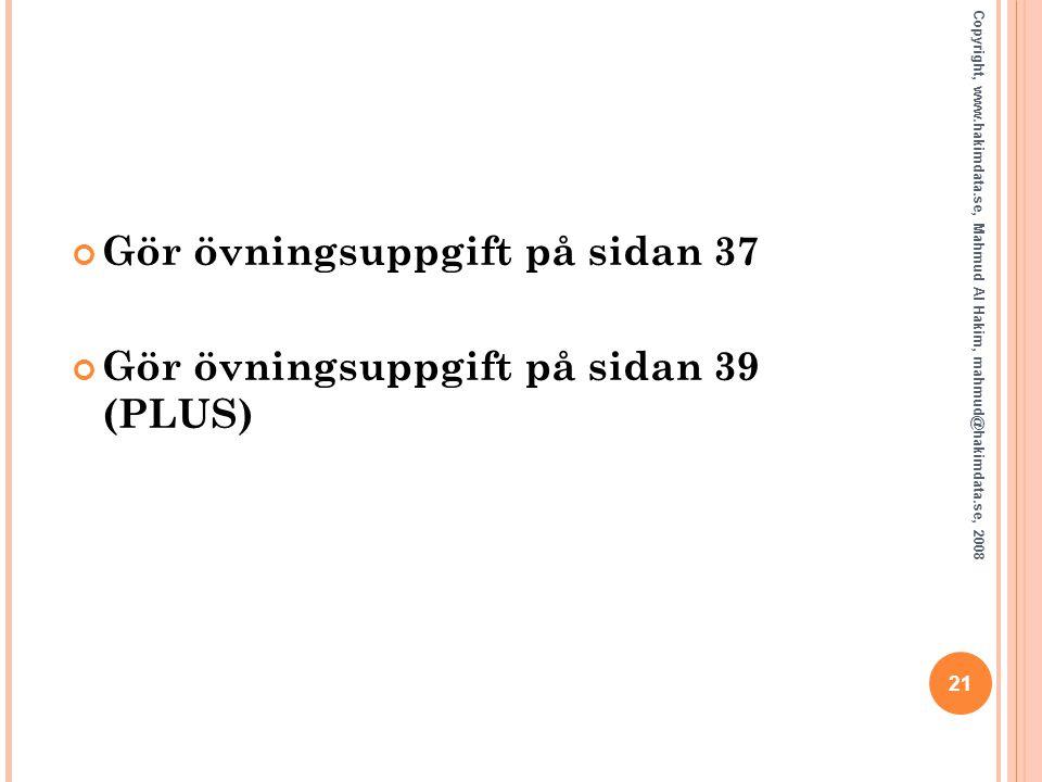 21 Copyright, www.hakimdata.se, Mahmud Al Hakim, mahmud@hakimdata.se, 2008 Gör övningsuppgift på sidan 37 Gör övningsuppgift på sidan 39 (PLUS) 