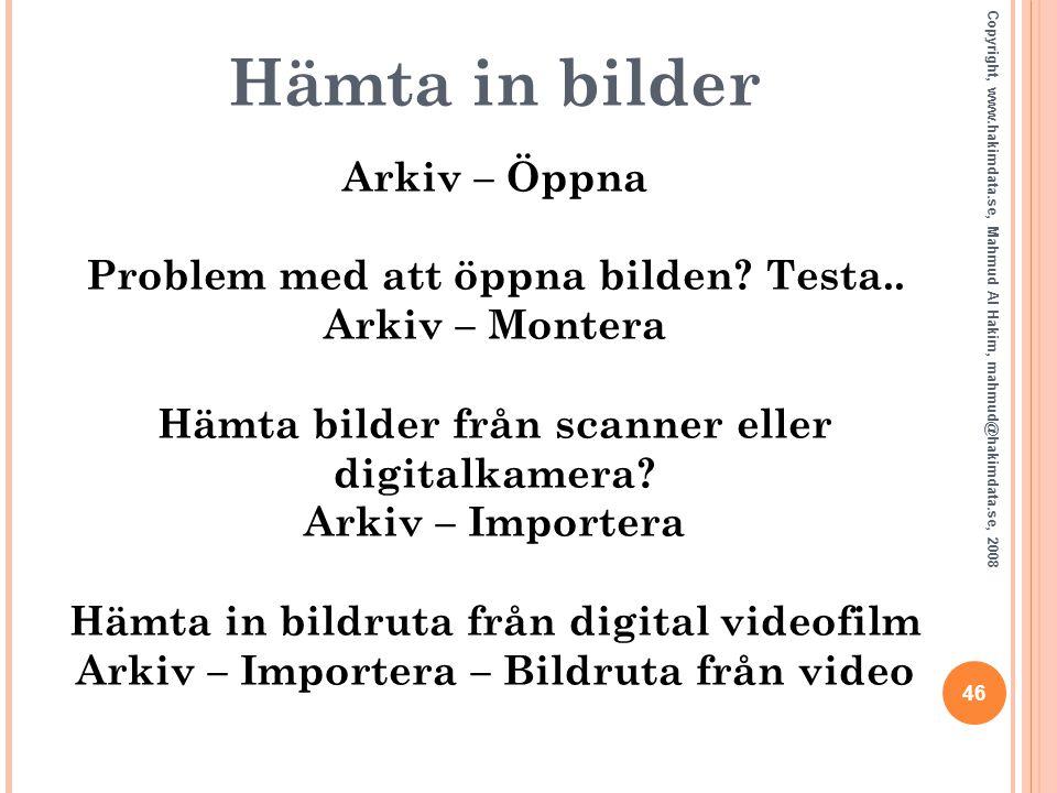 46 Copyright, www.hakimdata.se, Mahmud Al Hakim, mahmud@hakimdata.se, 2008 Hämta in bilder Arkiv – Öppna Problem med att öppna bilden? Testa.. Arkiv –