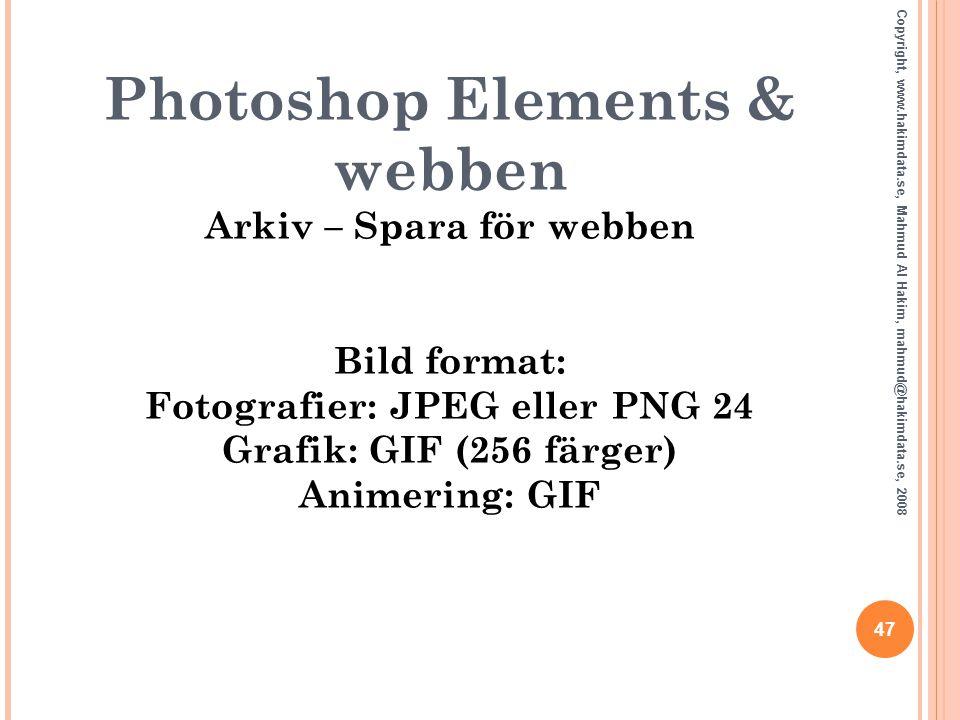 47 Copyright, www.hakimdata.se, Mahmud Al Hakim, mahmud@hakimdata.se, 2008 Photoshop Elements & webben Arkiv – Spara för webben Bild format: Fotografi