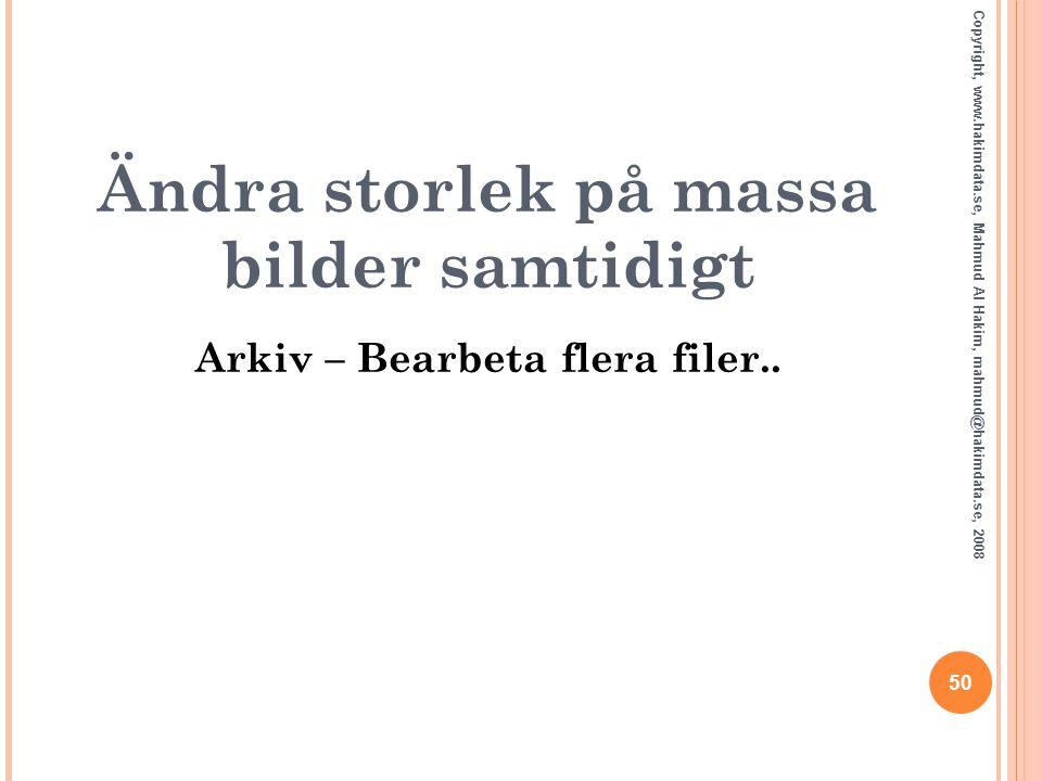 50 Copyright, www.hakimdata.se, Mahmud Al Hakim, mahmud@hakimdata.se, 2008 Ändra storlek på massa bilder samtidigt Arkiv – Bearbeta flera filer..