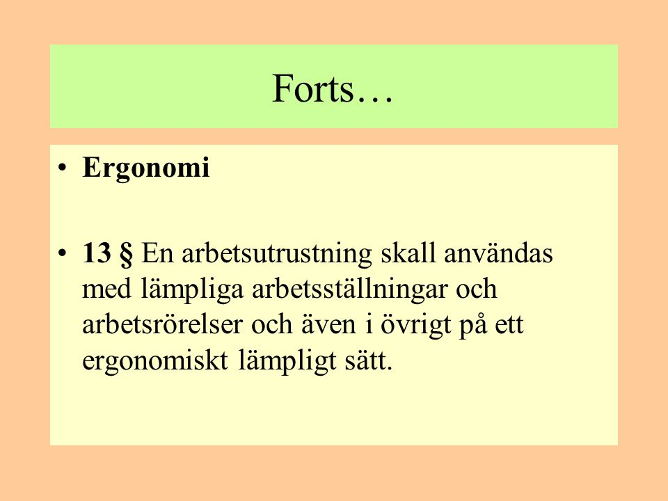 Forts… •Ergonomi •13 § En arbetsutrustning skall användas med lämpliga arbetsställningar och arbetsrörelser och även i övrigt på ett ergonomiskt lämpl