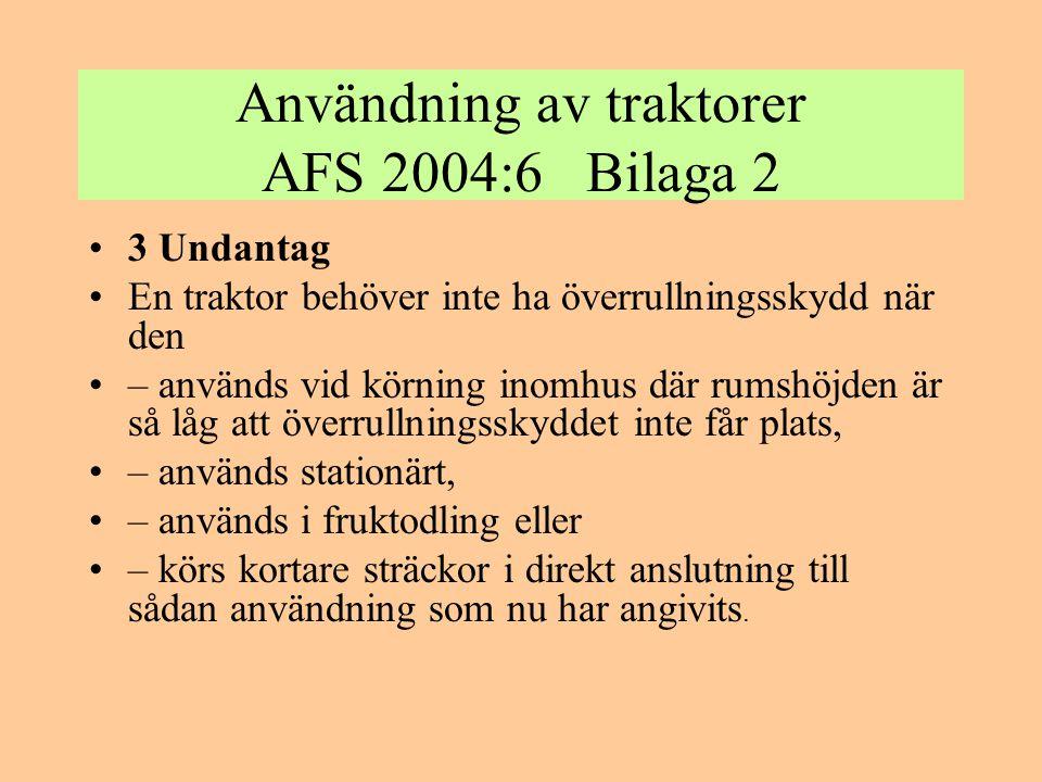 Användning av traktorer AFS 2004:6 Bilaga 2 •3 Undantag •En traktor behöver inte ha överrullningsskydd när den •– används vid körning inomhus där rums