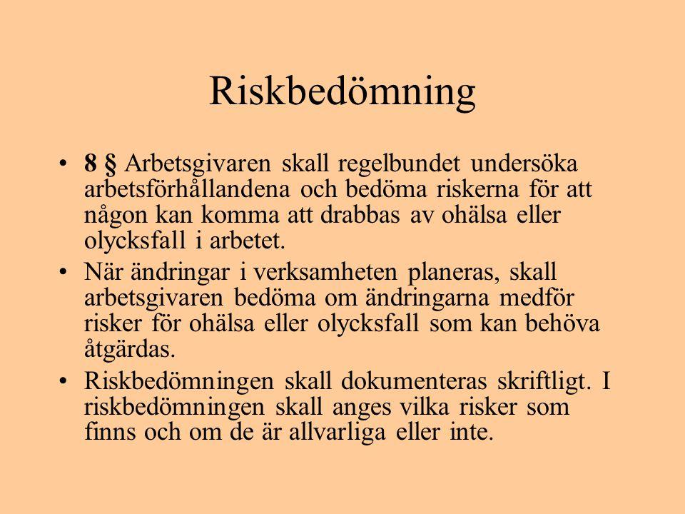 Riskbedömning •8 § Arbetsgivaren skall regelbundet undersöka arbetsförhållandena och bedöma riskerna för att någon kan komma att drabbas av ohälsa ell