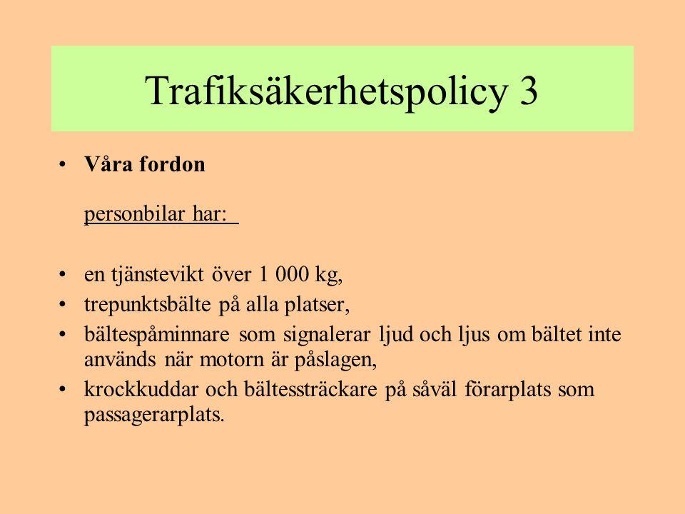 Trafiksäkerhetspolicy 3 •Våra fordon personbilar har: •en tjänstevikt över 1 000 kg, •trepunktsbälte på alla platser, •bältespåminnare som signalerar