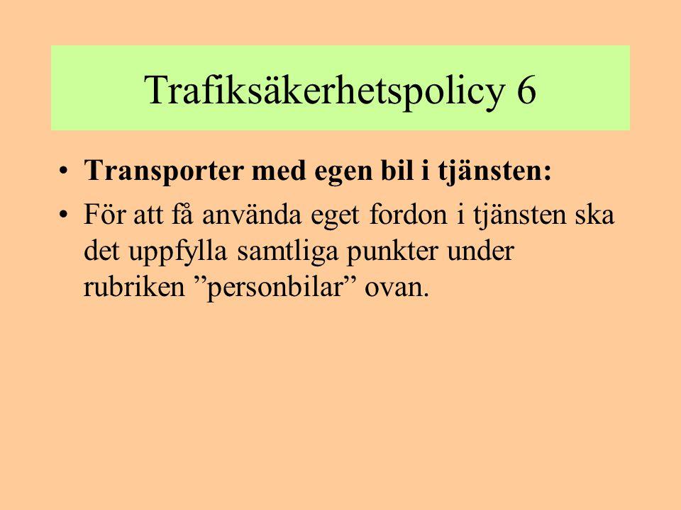 Trafiksäkerhetspolicy 6 •Transporter med egen bil i tjänsten: •För att få använda eget fordon i tjänsten ska det uppfylla samtliga punkter under rubri