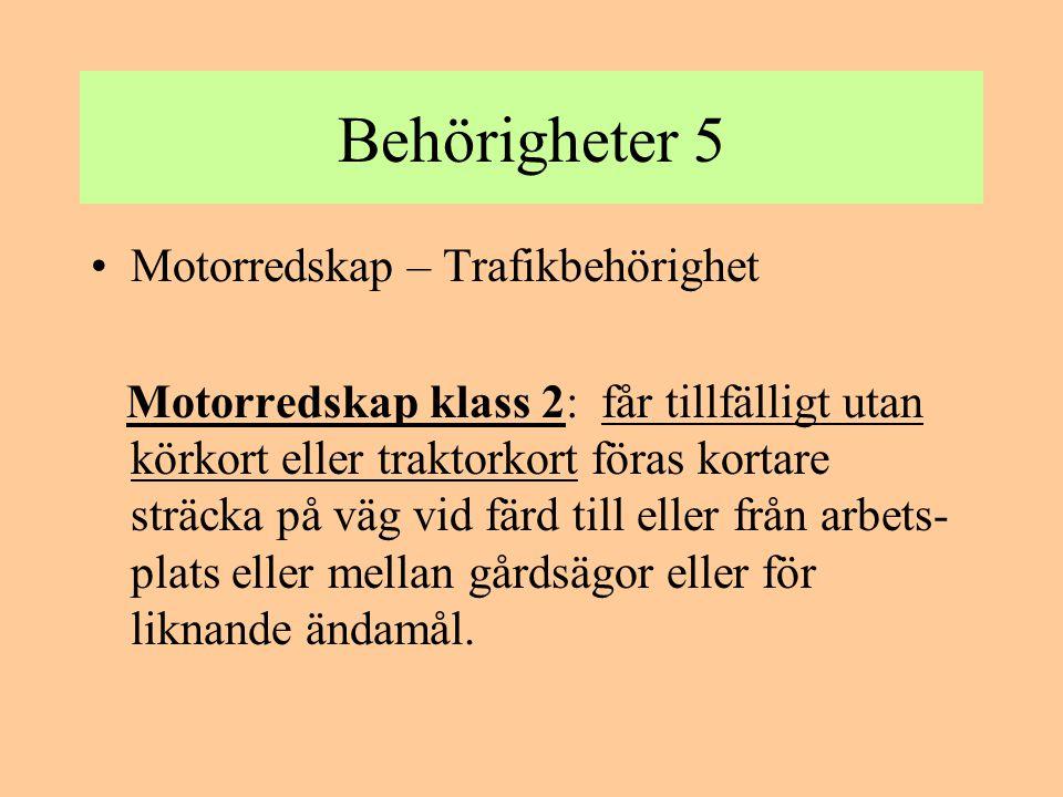 Behörigheter 5 •Motorredskap – Trafikbehörighet Motorredskap klass 2: får tillfälligt utan körkort eller traktorkort föras kortare sträcka på väg vid