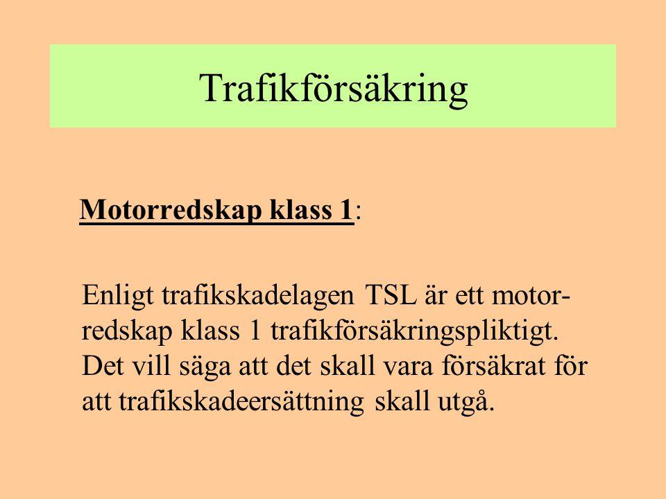 Trafikförsäkring Motorredskap klass 1: Enligt trafikskadelagen TSL är ett motor- redskap klass 1 trafikförsäkringspliktigt. Det vill säga att det skal