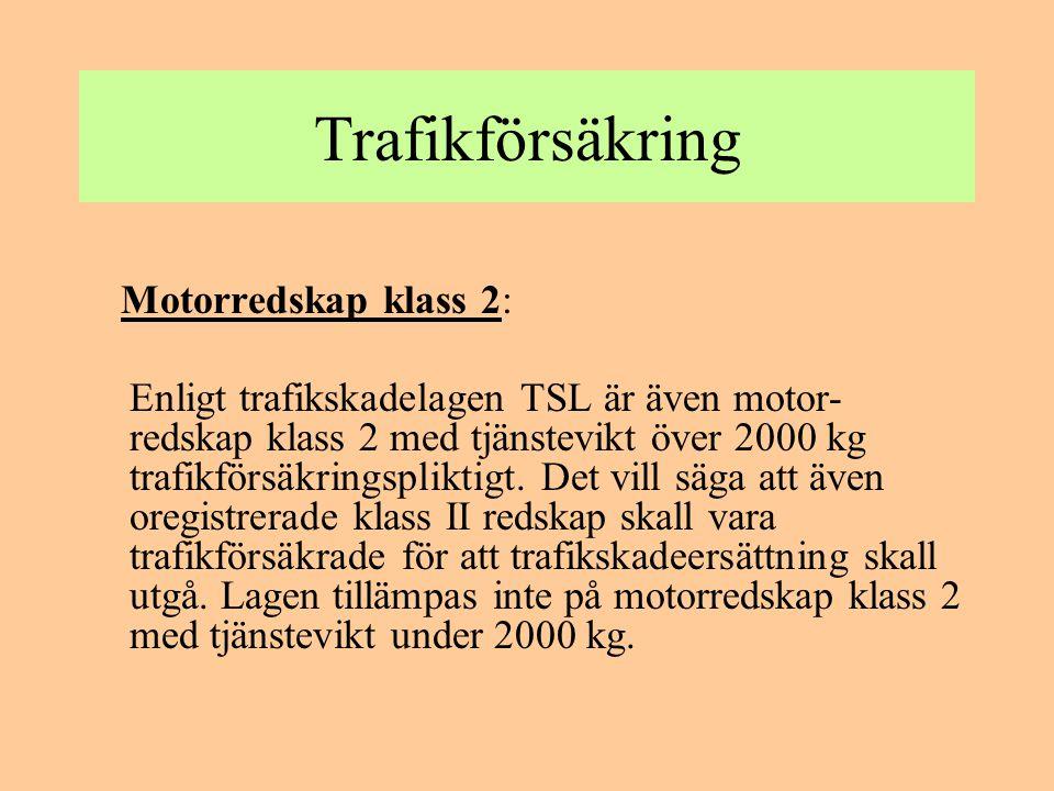 Trafikförsäkring Motorredskap klass 2: Enligt trafikskadelagen TSL är även motor- redskap klass 2 med tjänstevikt över 2000 kg trafikförsäkringsplikti