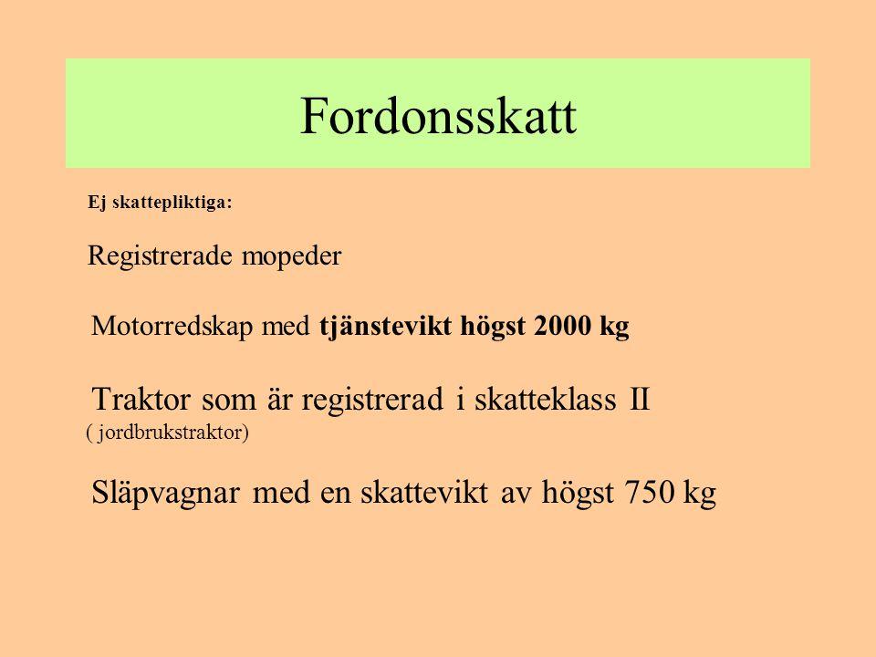 Fordonsskatt Ej skattepliktiga: Registrerade mopeder Motorredskap med tjänstevikt högst 2000 kg Traktor som är registrerad i skatteklass II ( jordbruk