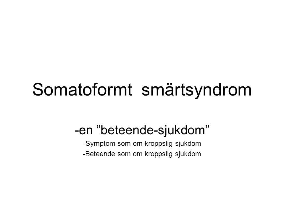 """Somatoformt smärtsyndrom -en """"beteende-sjukdom"""" -Symptom som om kroppslig sjukdom -Beteende som om kroppslig sjukdom"""