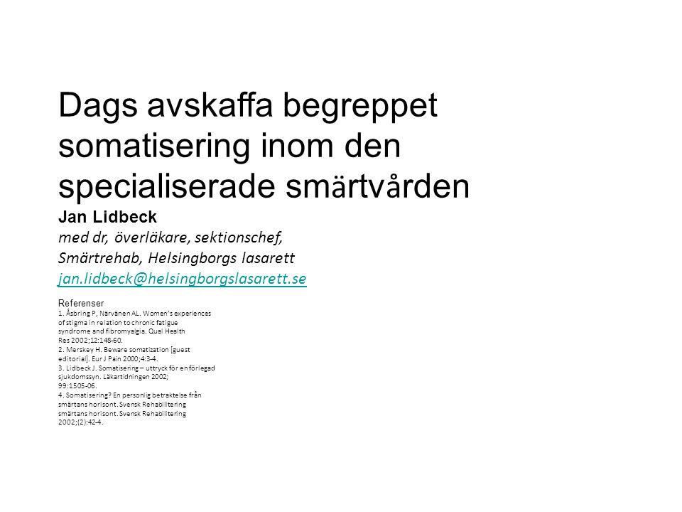 Dags avskaffa begreppet somatisering inom den specialiserade sm ä rtv å rden Jan Lidbeck med dr, överläkare, sektionschef, Smärtrehab, Helsingborgs la