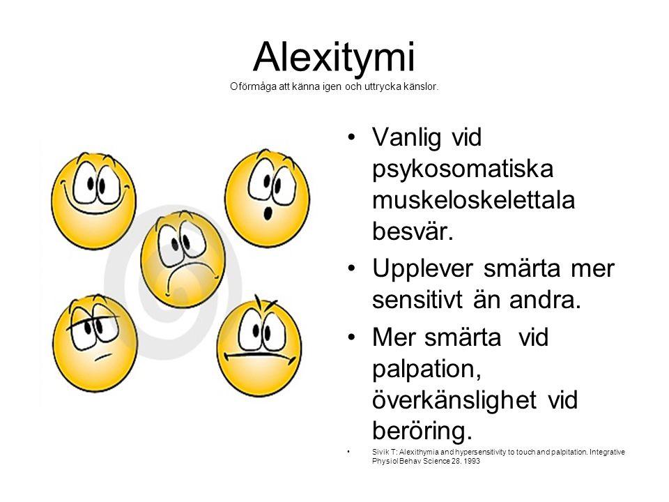 Alexitymi Oförmåga att känna igen och uttrycka känslor. •Vanlig vid psykosomatiska muskeloskelettala besvär. •Upplever smärta mer sensitivt än andra.