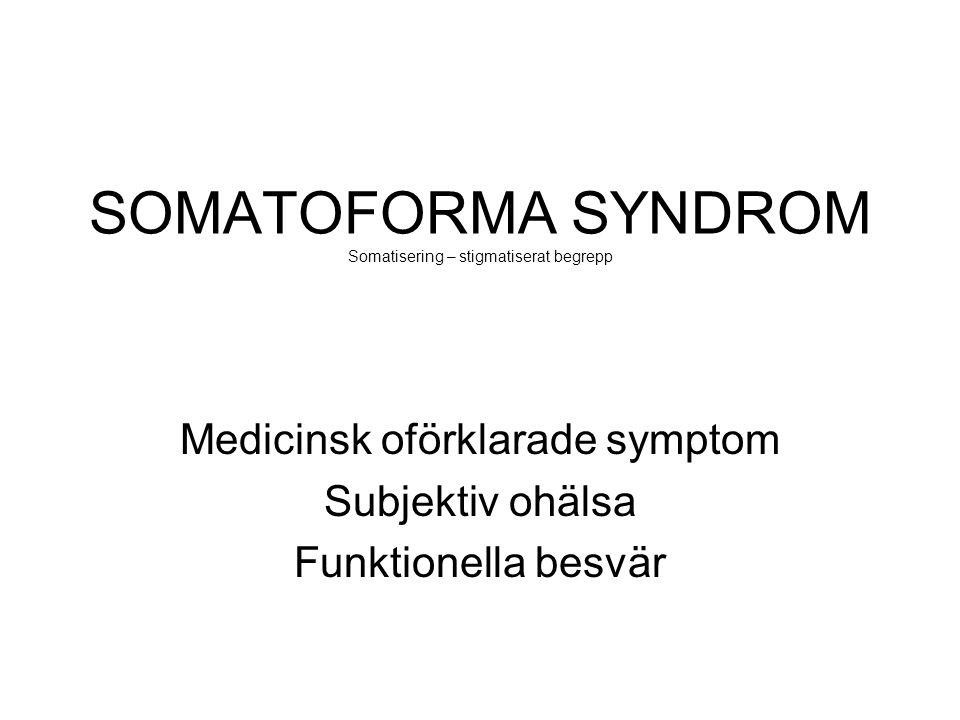 SOMATOFORMA SYNDROM Somatisering – stigmatiserat begrepp Medicinsk oförklarade symptom Subjektiv ohälsa Funktionella besvär