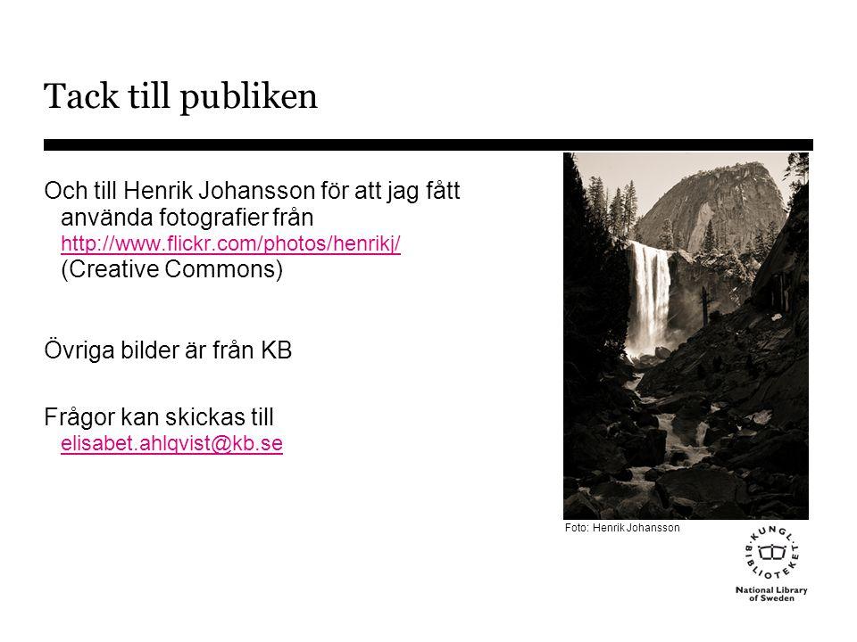 Tack till publiken Och till Henrik Johansson för att jag fått använda fotografier från http://www.flickr.com/photos/henrikj/ (Creative Commons) http://www.flickr.com/photos/henrikj/ Övriga bilder är från KB Frågor kan skickas till elisabet.ahlqvist@kb.se elisabet.ahlqvist@kb.se Foto: Henrik Johansson