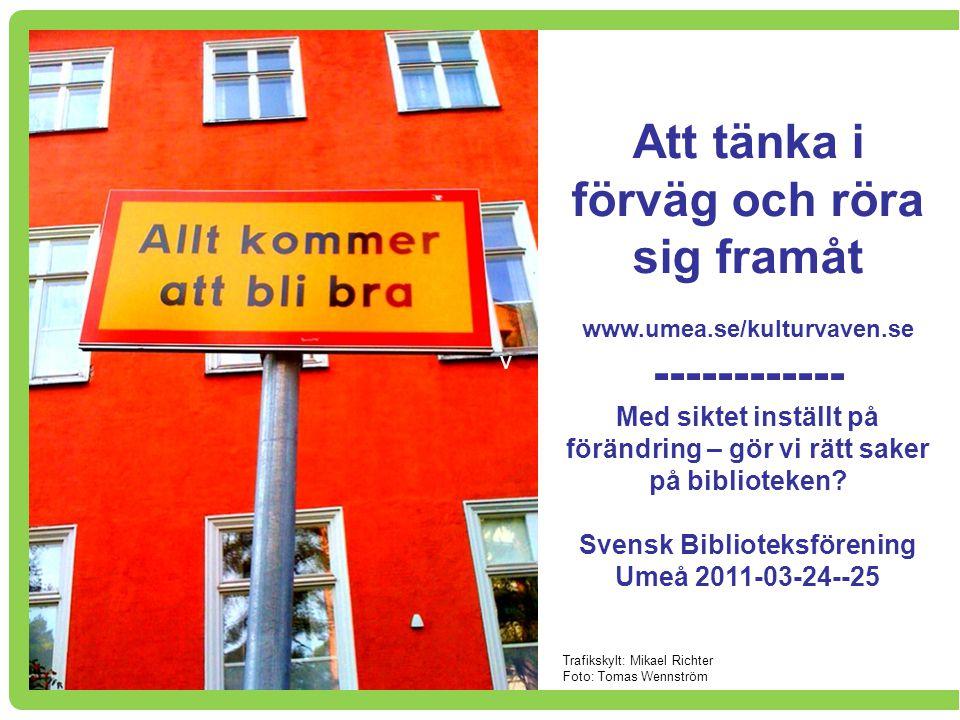 v Att tänka i förväg och röra sig framåt www.umea.se/kulturvaven.se ------------ Med siktet inställt på förändring – gör vi rätt saker på biblioteken?