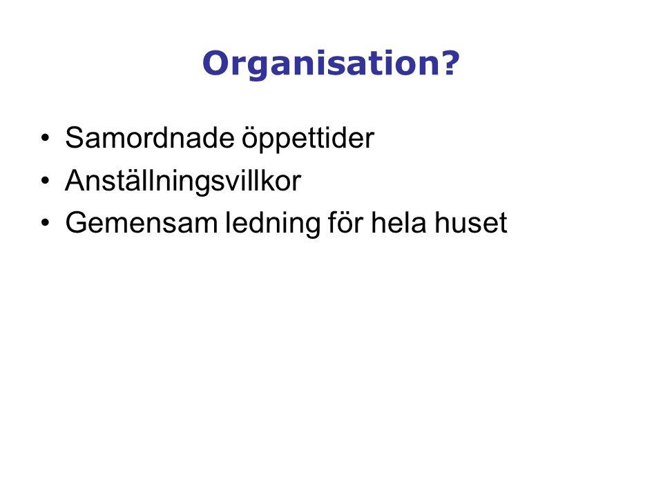 Organisation? •Samordnade öppettider •Anställningsvillkor •Gemensam ledning för hela huset