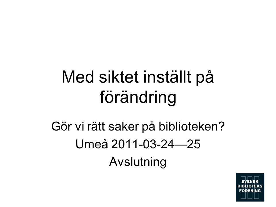 Med siktet inställt på förändring Gör vi rätt saker på biblioteken? Umeå 2011-03-24—25 Avslutning