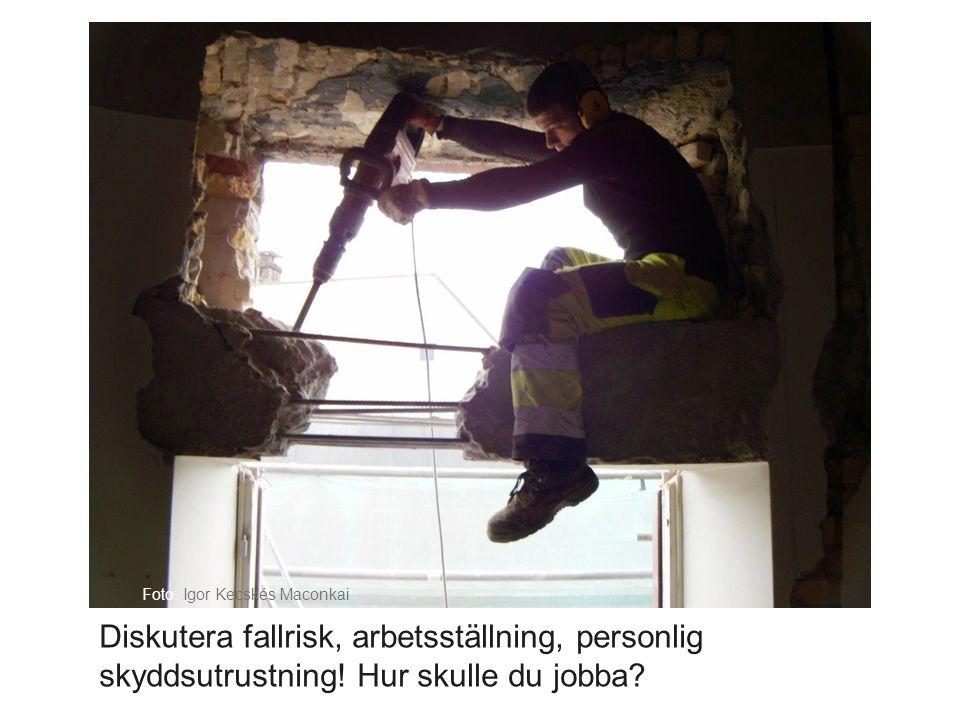 Diskutera fallrisk, arbetsställning, personlig skyddsutrustning! Hur skulle du jobba? Foto: Igor Kecskés Maconkai