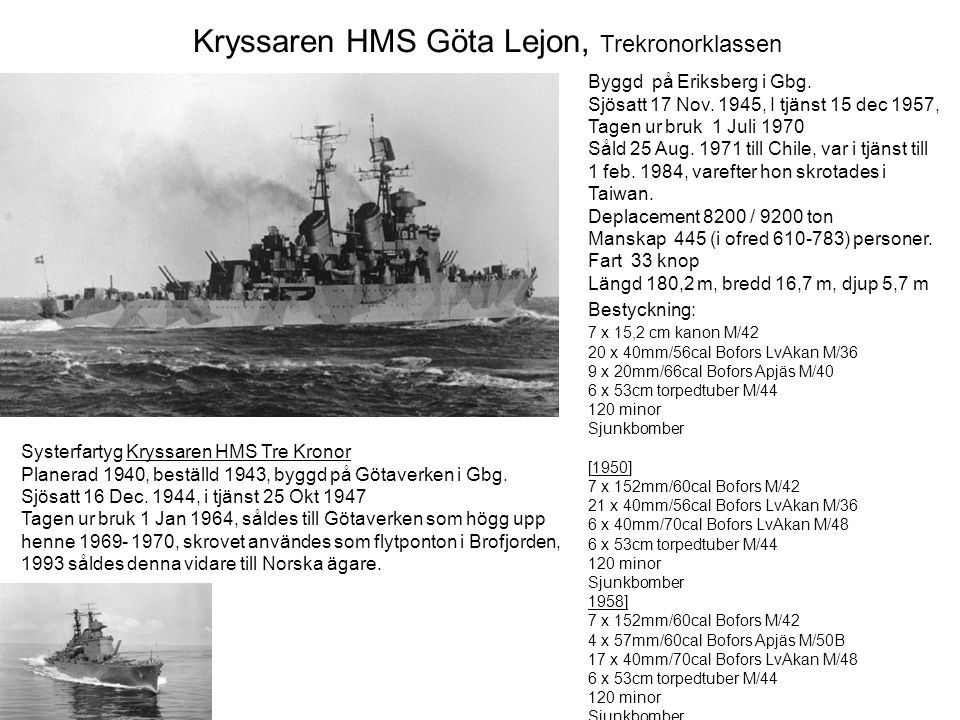 Kryssaren HMS Göta Lejon, Trekronorklassen Byggd på Eriksberg i Gbg. Sjösatt 17 Nov. 1945, I tjänst 15 dec 1957, Tagen ur bruk 1 Juli 1970 Såld 25 Aug