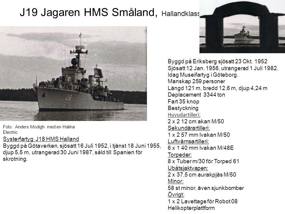 J19 Jagaren HMS Småland, Hallandklassen Byggd på Eriksberg sjösatt 23 Okt. 1952 Sjösatt 12 Jan. 1956, utrangerad 1 Juli 1982. Idag Museifartyg i Göteb
