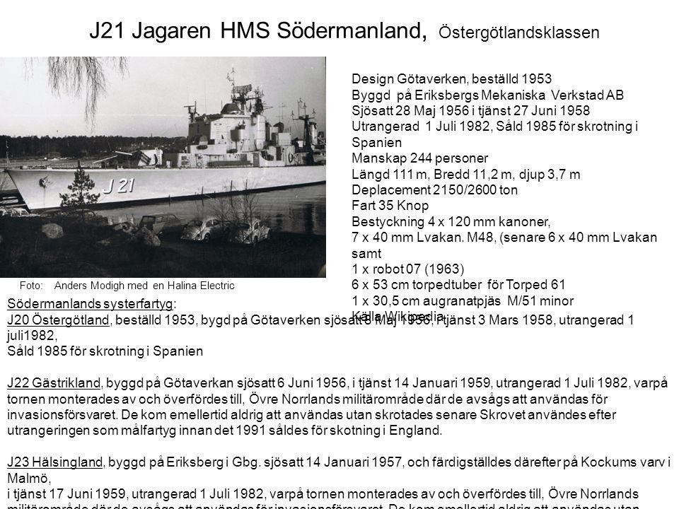 J21 Jagaren HMS Södermanland, Östergötlandsklassen Design Götaverken, beställd 1953 Byggd på Eriksbergs Mekaniska Verkstad AB Sjösatt 28 Maj 1956 i tj
