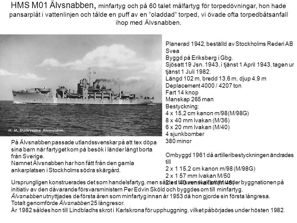 HMS M01 Älvsnabben, minfartyg och på 60 talet målfartyg för torpedövningar, hon hade pansarplåt i vattenlinjen och tålde en puff av en oladdad torped, vi övade ofta torpedbåtsanfall ihop med Älvsnabben.