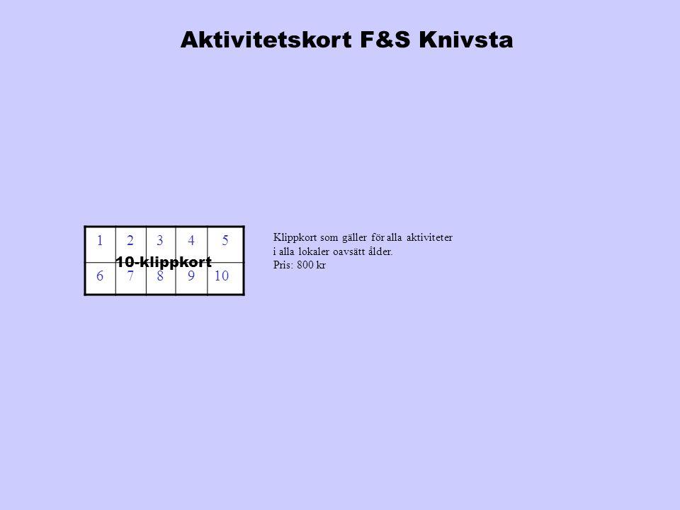12345 678910 10-klippkort Aktivitetskort F&S Knivsta Klippkort som gäller för alla aktiviteter i alla lokaler oavsätt ålder. Pris: 800 kr