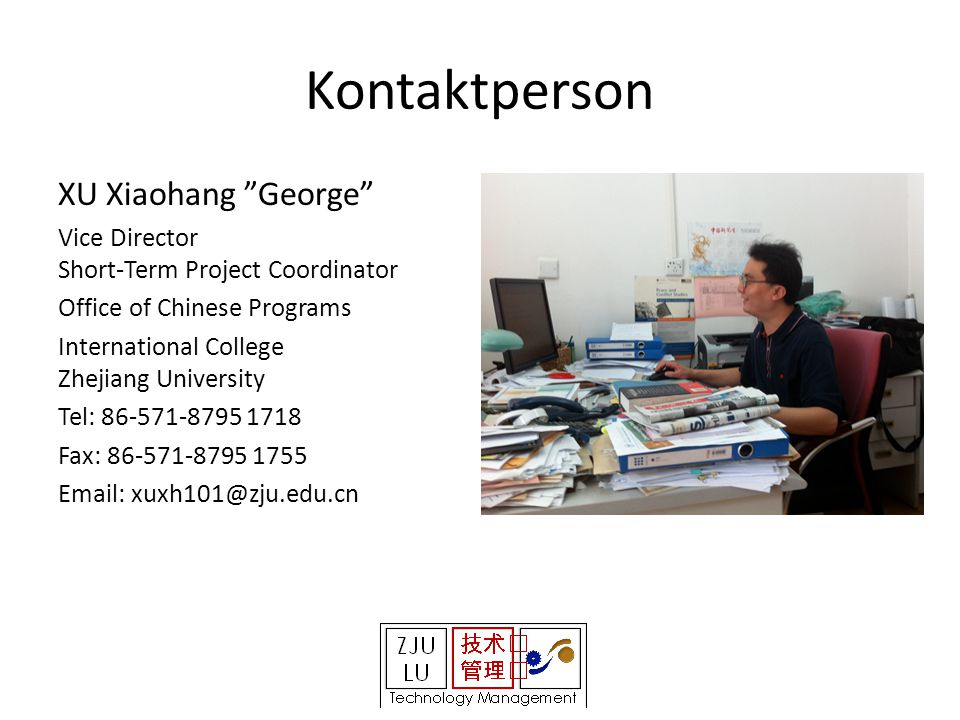 Kontaktperson XU Xiaohang George Vice Director Short-Term Project Coordinator Office of Chinese Programs International College Zhejiang University Tel: 86-571-8795 1718 Fax: 86-571-8795 1755 Email: xuxh101@zju.edu.cn