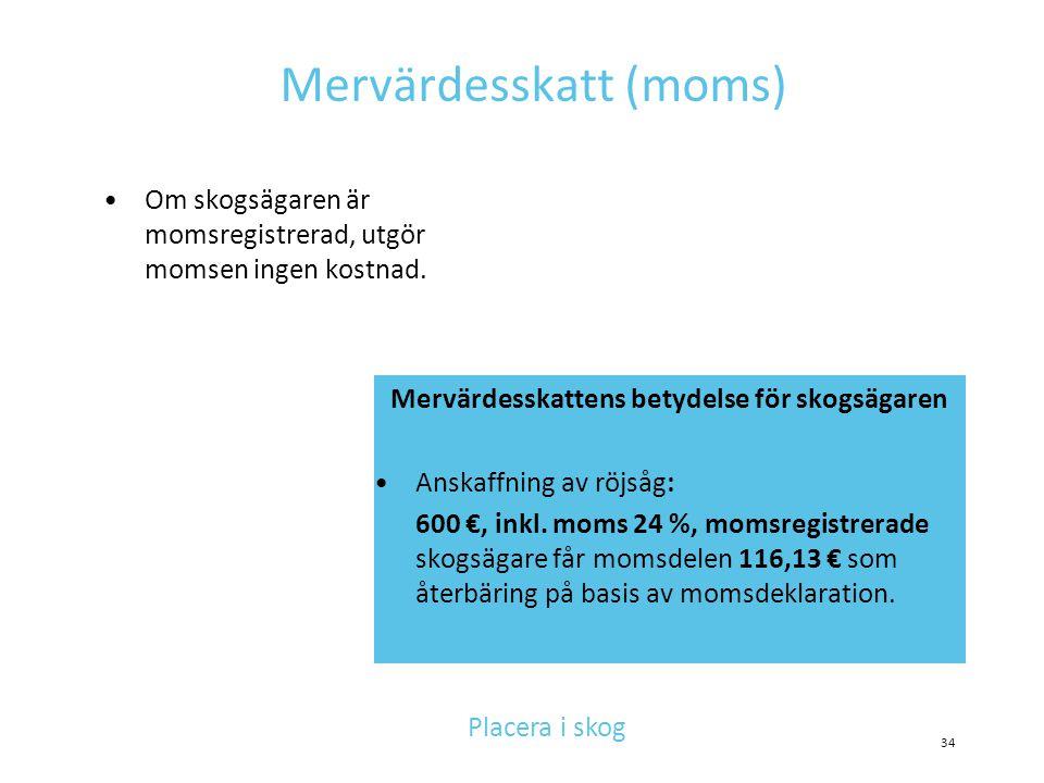 Mervärdesskatt (moms) •Om skogsägaren är momsregistrerad, utgör momsen ingen kostnad. 34 Mervärdesskattens betydelse för skogsägaren •Anskaffning av r