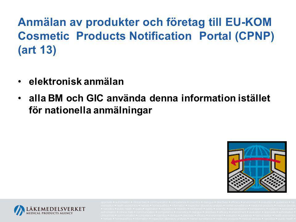 Anmälan av produkter och företag till EU-KOM Cosmetic Products Notification Portal (CPNP) (art 13) •elektronisk anmälan •alla BM och GIC använda denna information istället för nationella anmälningar