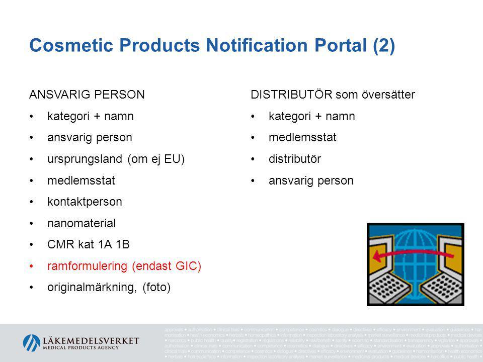 Cosmetic Products Notification Portal (2) ANSVARIG PERSON •kategori + namn •ansvarig person •ursprungsland (om ej EU) •medlemsstat •kontaktperson •nanomaterial •CMR kat 1A 1B •ramformulering (endast GIC) •originalmärkning, (foto) DISTRIBUTÖR som översätter •kategori + namn •medlemsstat •distributör •ansvarig person