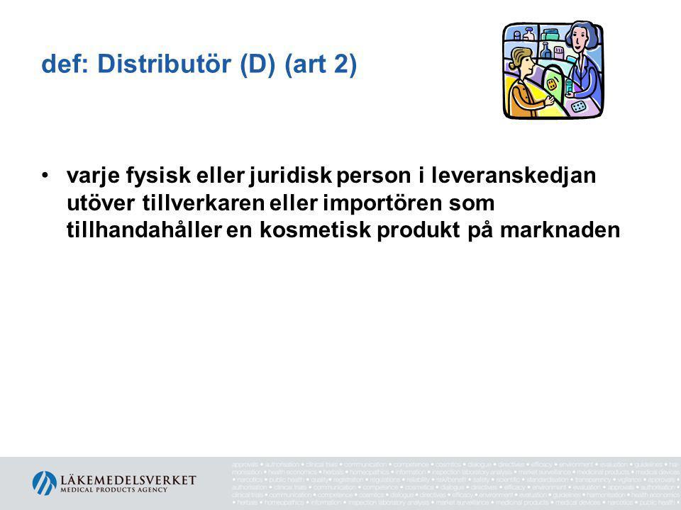def: Distributör (D) (art 2) •varje fysisk eller juridisk person i leveranskedjan utöver tillverkaren eller importören som tillhandahåller en kosmetisk produkt på marknaden