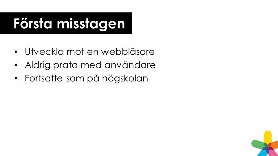 Första misstagen • Utveckla mot en webbläsare • Aldrig prata med användare • Fortsatte som på högskolan
