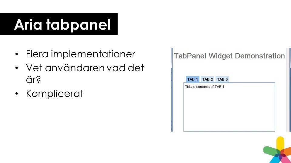 Aria tabpanel • Flera implementationer • Vet användaren vad det är? • Komplicerat
