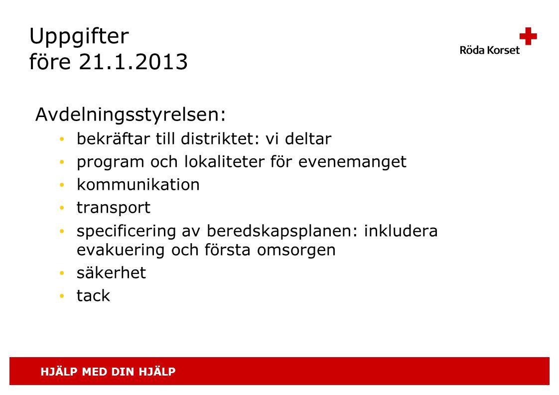 HJÄLP MED DIN HJÄLP Uppgifter före 21.1.2013 Avdelningsstyrelsen: • bekräftar till distriktet: vi deltar • program och lokaliteter för evenemanget • kommunikation • transport • specificering av beredskapsplanen: inkludera evakuering och första omsorgen • säkerhet • tack