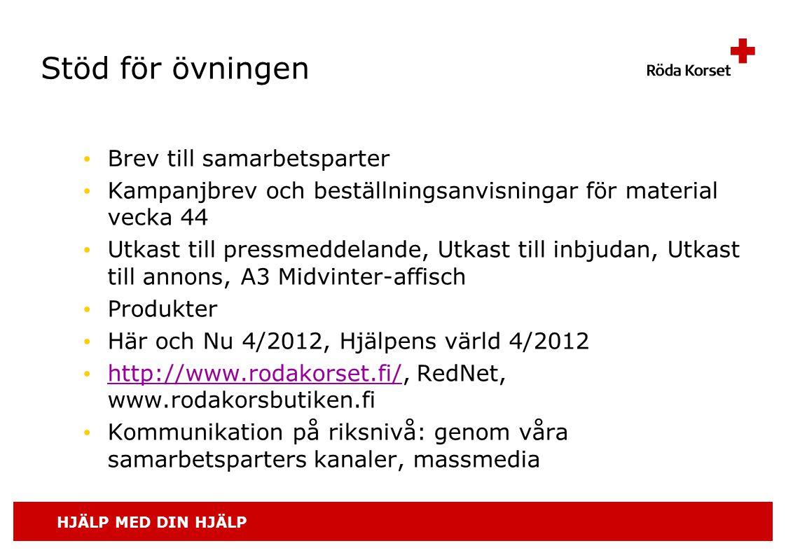 HJÄLP MED DIN HJÄLP Stöd för övningen • Brev till samarbetsparter • Kampanjbrev och beställningsanvisningar för material vecka 44 • Utkast till pressmeddelande, Utkast till inbjudan, Utkast till annons, A3 Midvinter-affisch • Produkter • Här och Nu 4/2012, Hjälpens värld 4/2012 • http://www.rodakorset.fi/, RedNet, www.rodakorsbutiken.fi http://www.rodakorset.fi/ • Kommunikation på riksnivå: genom våra samarbetsparters kanaler, massmedia
